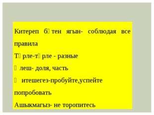 Китереп бөтен ягын- соблюдая все правила Төрле-төрле - разные Өлеш- доля, час