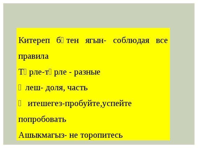 Китереп бөтен ягын- соблюдая все правила Төрле-төрле - разные Өлеш- доля, час...
