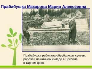 Прабабушка Макарова Мария Алексеевна Прабабушка работала обрубщиком сучьев, р