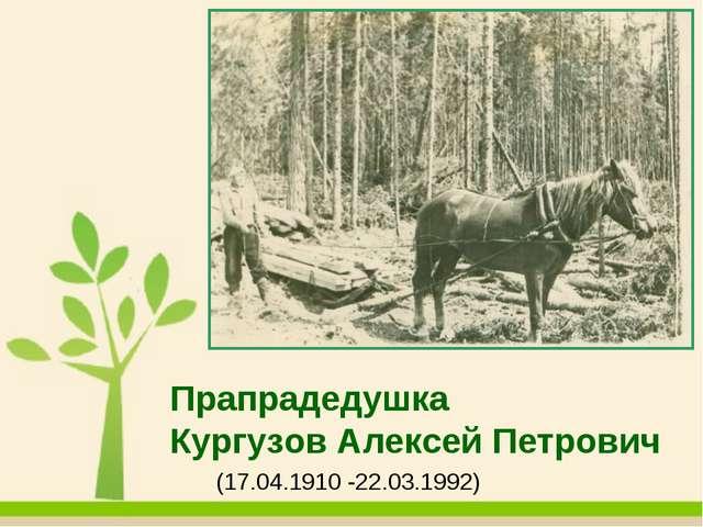 Прапрадедушка Кургузов Алексей Петрович (17.04.1910 -22.03.1992)