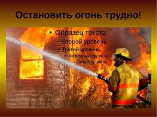 Остановить огонь трудно!