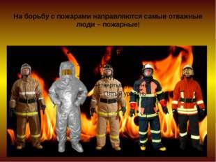 На борьбу с пожарами направляются самые отважные люди – пожарные!