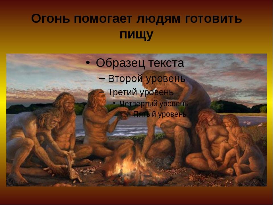 Огонь помогает людям готовить пищу