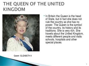 In Britain the Queen is the head of State, but in fact she does not rule the