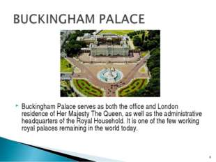 Buckingham Palace serves as both the office and London residence of Her Maje