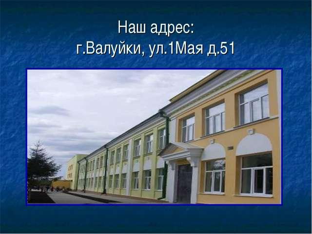 Наш адрес: г.Валуйки, ул.1Мая д.51