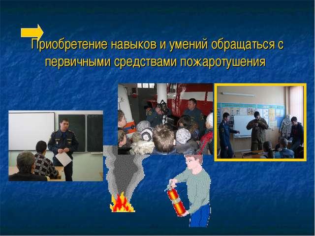 Приобретение навыков и умений обращаться с первичными средствами пожаротушения