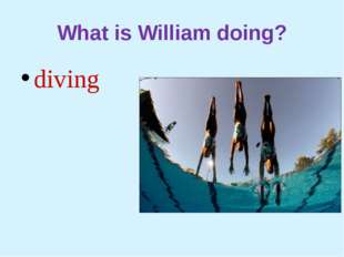 What is William doing? diving