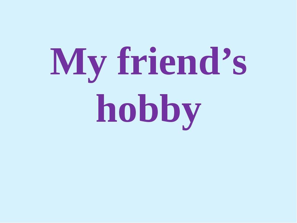 My friend's hobby
