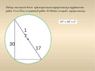 Радиус описанной возле прямоугольного треугольника окружности равен 17см.Оди