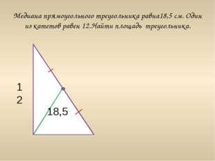 Медиана прямоугольного треугольника равна18,5 см. Один из катетов равен 12.На