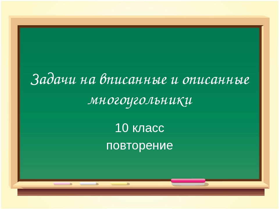 Задачи на вписанные и описанные многоугольники 10 класс повторение
