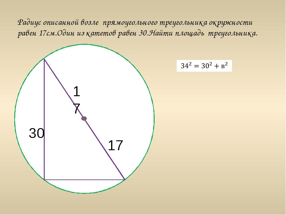 Радиус описанной возле прямоугольного треугольника окружности равен 17см.Оди...