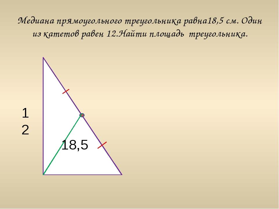 Медиана прямоугольного треугольника равна18,5 см. Один из катетов равен 12.На...