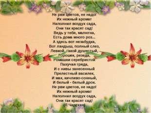 Не рви цветов, не надо! Их нежный аромат Наполнил воздух сада, Они так крася
