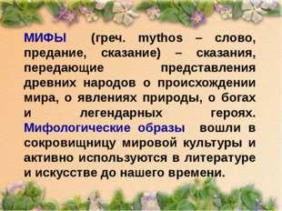 МИФЫ (греч. mythos – слово, предание, сказание) – сказания, передающие предст