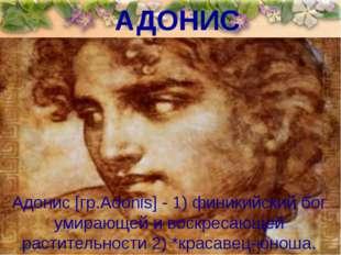 АДОНИС Адонис [гр.Adonis] - 1) финикийский бог умирающей и воскресающей расти
