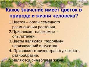 Какое значение имеет цветок в природе и жизни человека? Цветок – орган семенн