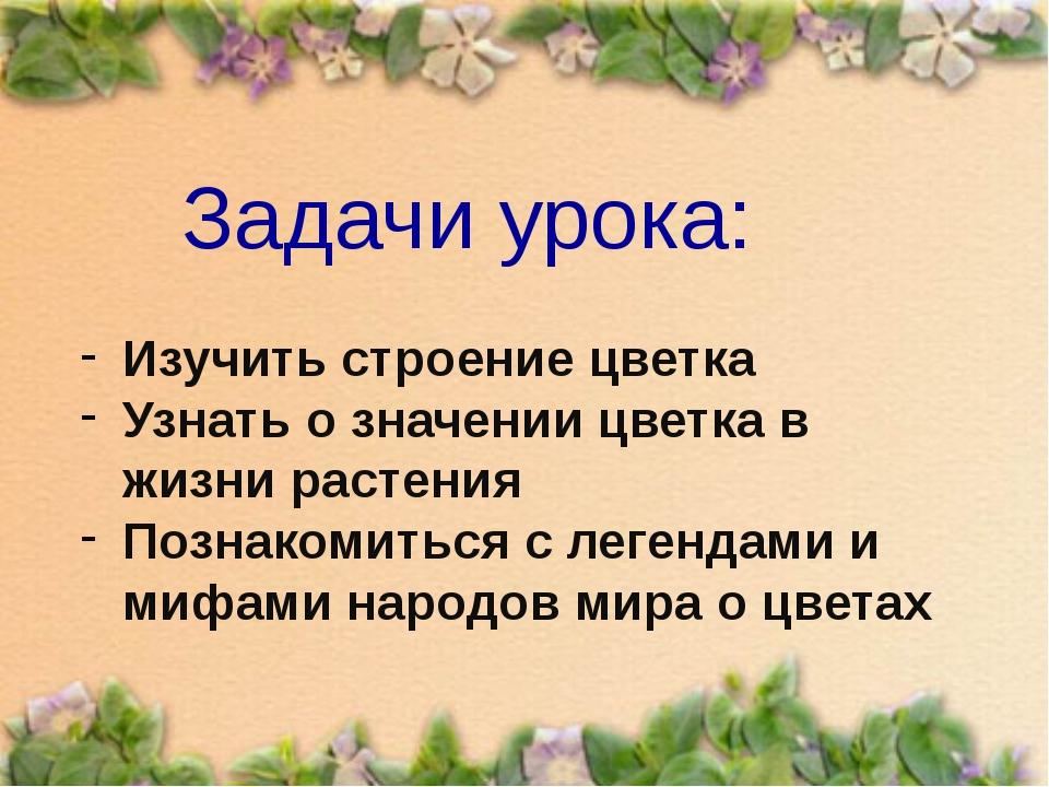 Задачи урока: Изучить строение цветка Узнать о значении цветка в жизни растен...