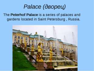 Palace (дворец) The Peterhof Palace is a series of palaces and gardens locate