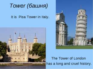 Tower (башня) It is Pisa Tower in Italy. The Tower of London has a long and c