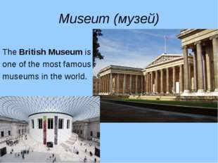 Museum (музей) The British Museum is one of the most famous museums in the wo