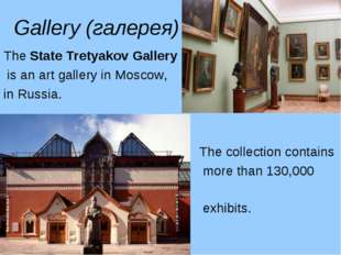 Gallery (галерея) The State Tretyakov Gallery is an art gallery in Moscow, in
