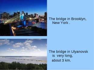 The bridge in Brooklyn, New York . The bridge in Ulyanovsk is very long, abou