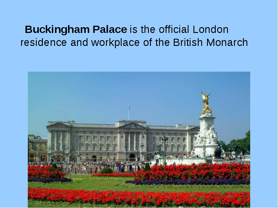 Buckingham Palace is the official London residence and workplace of the Brit...