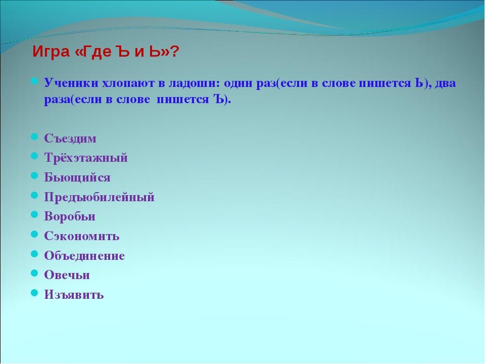 Игра «Где Ъ и Ь»? Ученики хлопают в ладоши: один раз(если в слове пишется Ь),...