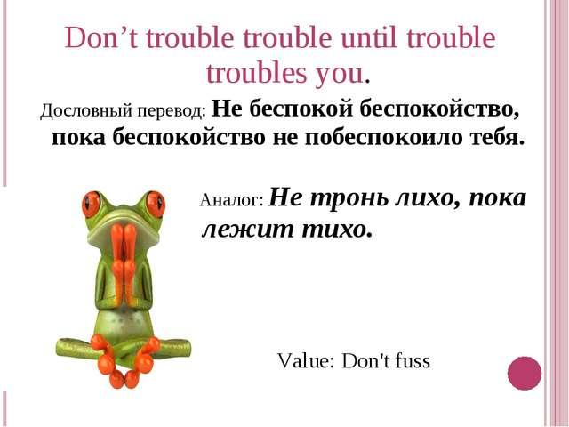 Don't trouble trouble until trouble troubles you. Дословный перевод: Не беспо...
