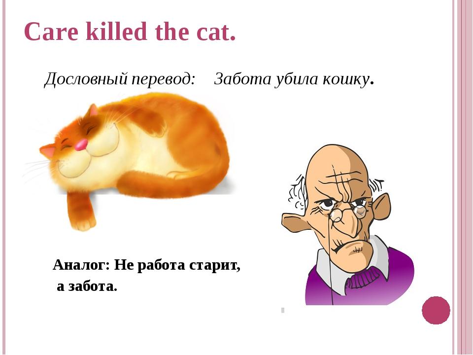 Аналог: Не работа старит, а забота. Care killed the cat. Дословный перевод:...
