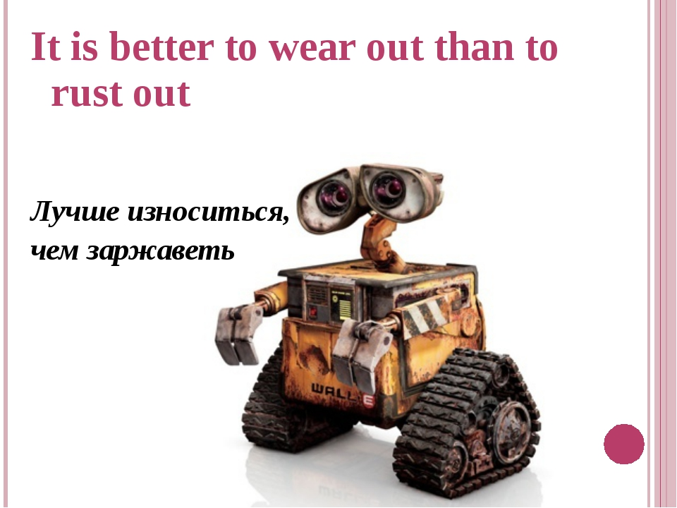 It is better to wear out than to rust out Лучше износиться, чем заржаветь