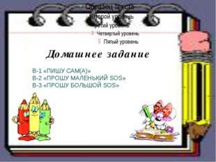 Домашнее задание В-1 «ПИШУ САМ(А)» В-2 «ПРОШУ МАЛЕНЬКИЙ SOS»  В-3 «ПРОШУ БО