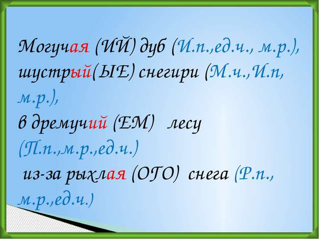 Могучая (ИЙ)дуб (И.п.,ед.ч., м.р.), шустрый(ЫЕ) снегири (М.ч.,И.п, м.р.), в...