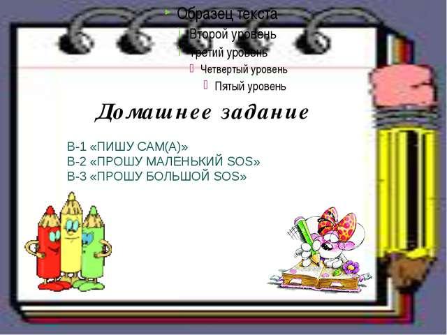 Домашнее задание В-1 «ПИШУ САМ(А)» В-2 «ПРОШУ МАЛЕНЬКИЙ SOS»  В-3 «ПРОШУ БО...