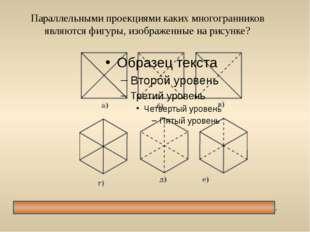 Параллельными проекциями каких многогранников являются фигуры, изображенные н