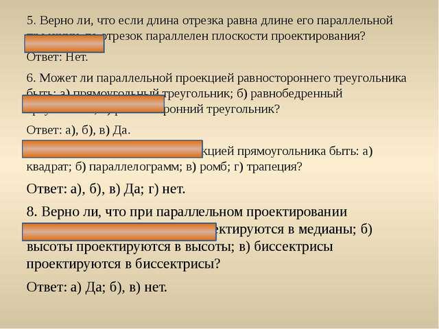 5. Верно ли, что если длина отрезка равна длине его параллельной проекции, то...