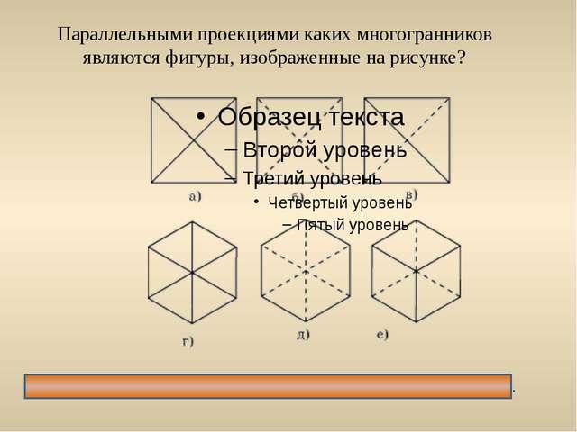 Параллельными проекциями каких многогранников являются фигуры, изображенные н...