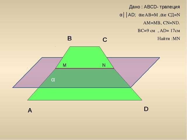 α M N A B C D Дано : АВСD- трапеция α││АD; α∩АВ=М ,α∩ СД=N AM=MB, CN=ND. BC=...