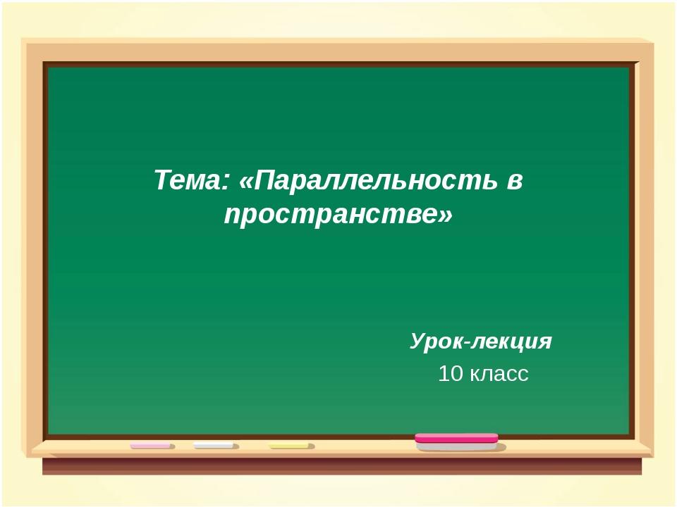 Тема: «Параллельность в пространстве» Урок-лекция 10 класс