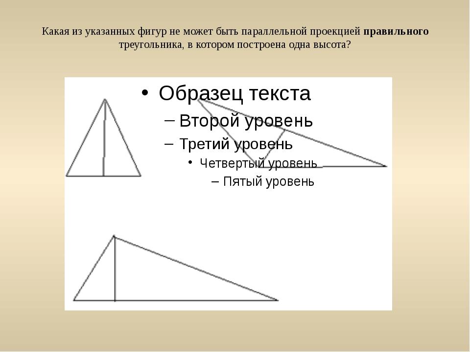 Какая из указанных фигур не может быть параллельной проекцией правильного тре...