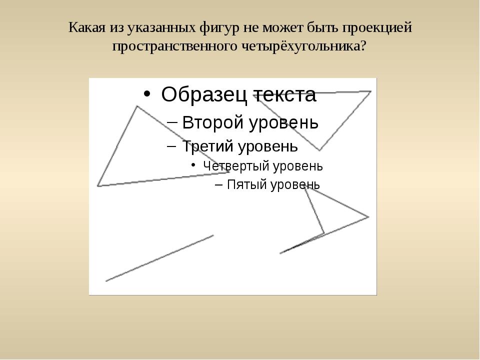 Какая из указанных фигур не может быть проекцией пространственного четырёхуго...
