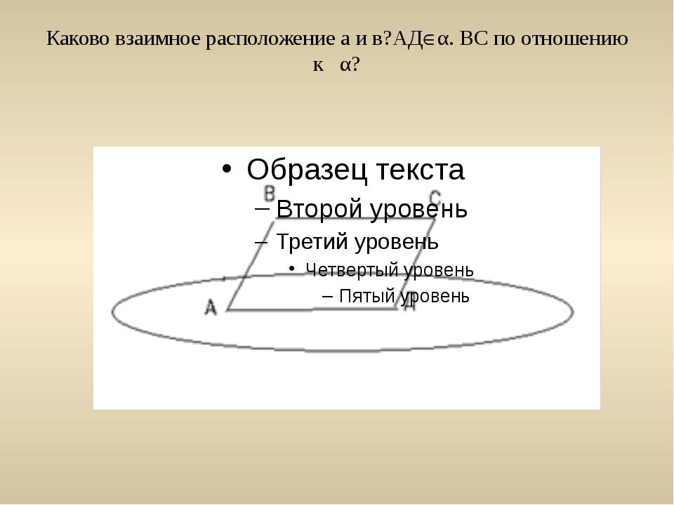 Каково взаимное расположение а и в?АДα. ВС по отношению к α?