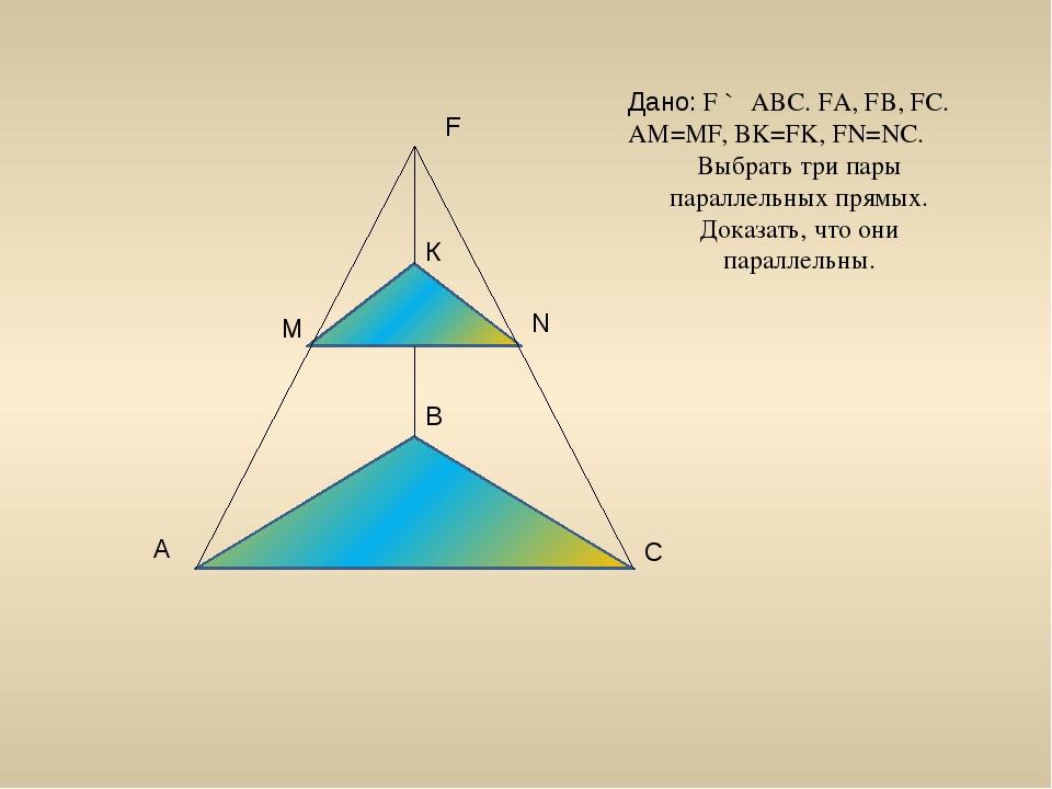 С А В F N M К Дано: F ∉ АВС. FА, FВ, FС. АМ=MF, BK=FK, FN=NC. Выбрать три пар...