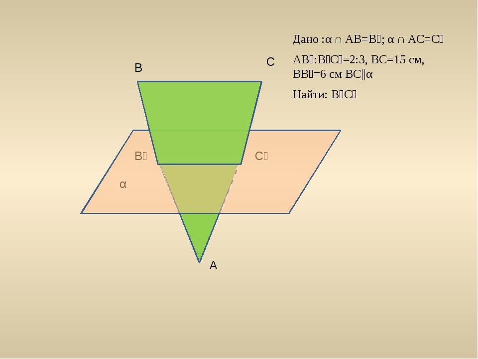 В С С₁ В₁ А α Дано :α ∩ AB=B₁; α ∩ AC=C₁ AB₁:B₁C₁=2:3, BC=15 см, ВВ₁=6 см BC...
