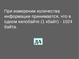 При измерении количества информации принимается, что в одном килобайте (1 кба