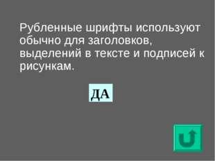 Рубленные шрифты используют обычно для заголовков, выделений в тексте и подп