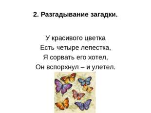 2. Разгадывание загадки. У красивого цветка Есть четыре лепестка, Я сорвать е