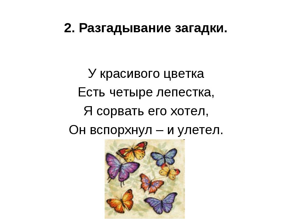 2. Разгадывание загадки. У красивого цветка Есть четыре лепестка, Я сорвать е...